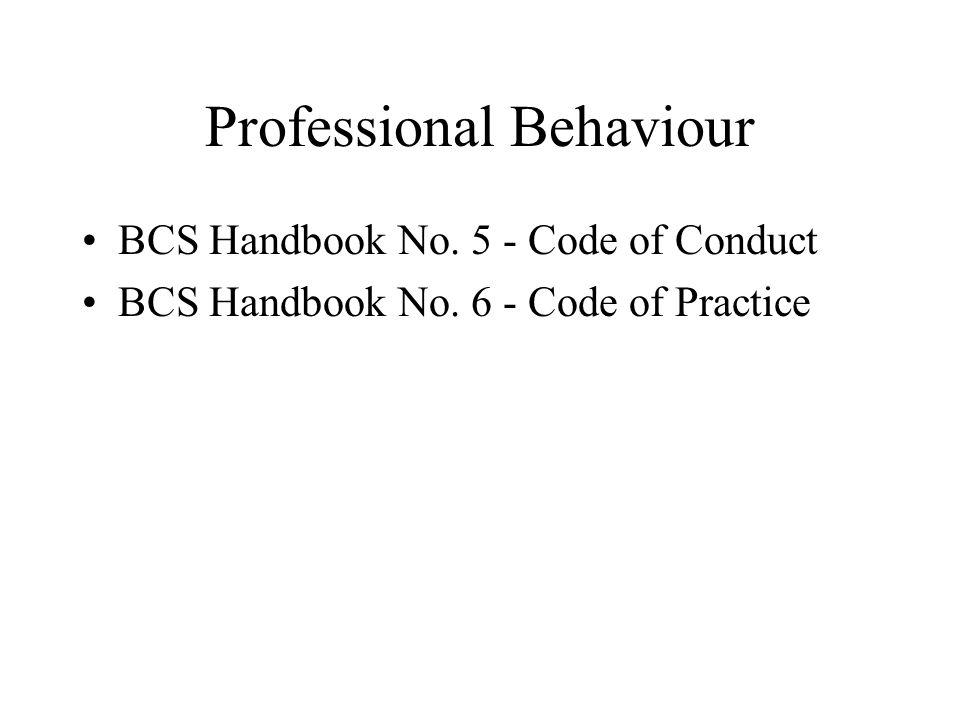 Professional Behaviour BCS Handbook No. 5 - Code of Conduct BCS Handbook No. 6 - Code of Practice