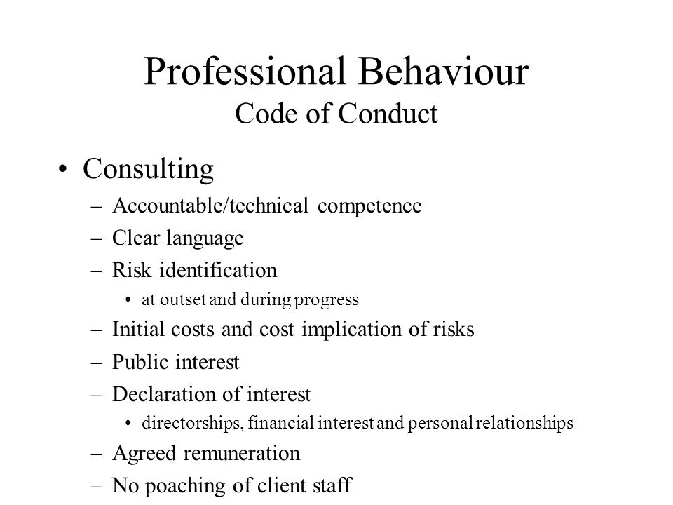 Professional Behaviour Code of Conduct Consulting –Accountable/technical competence –Clear language –Risk identification at outset and during progress