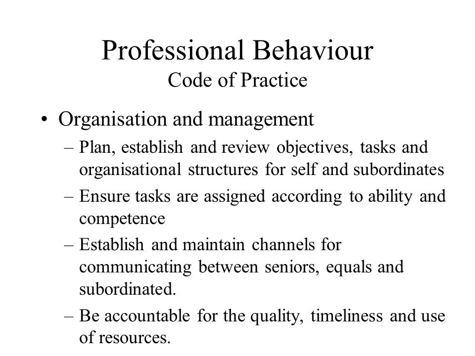 Professional Behaviour Code of Practice Organisation and management –Plan, establish and review objectives, tasks and organisational structures for se