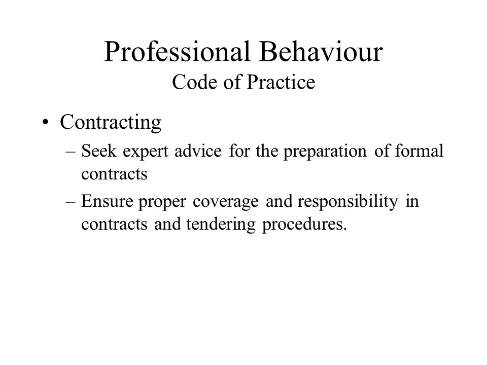 Professional Behaviour Code of Practice Contracting –Seek expert advice for the preparation of formal contracts –Ensure proper coverage and responsibi