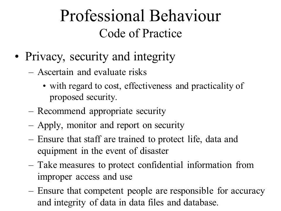 Professional Behaviour Code of Practice Privacy, security and integrity –Ascertain and evaluate risks with regard to cost, effectiveness and practical