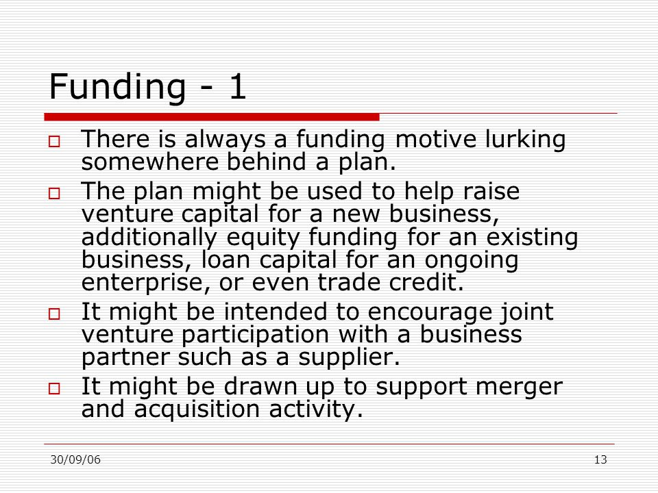 30/09/0613 Funding - 1  There is always a funding motive lurking somewhere behind a plan.  The plan might be used to help raise venture capital for
