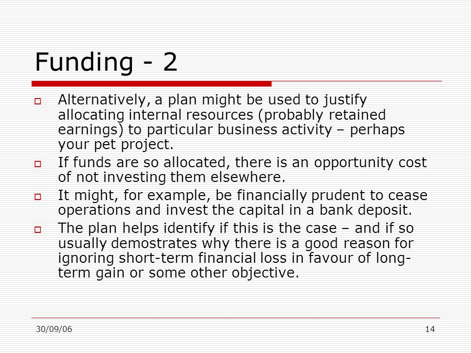 30/09/0614 Funding - 2  Alternatively, a plan might be used to justify allocating internal resources (probably retained earnings) to particular busin