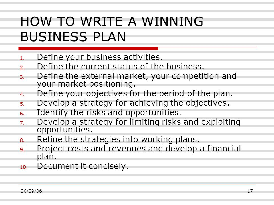 30/09/0617 HOW TO WRITE A WINNING BUSINESS PLAN 1. Define your business activities. 2. Define the current status of the business. 3. Define the extern