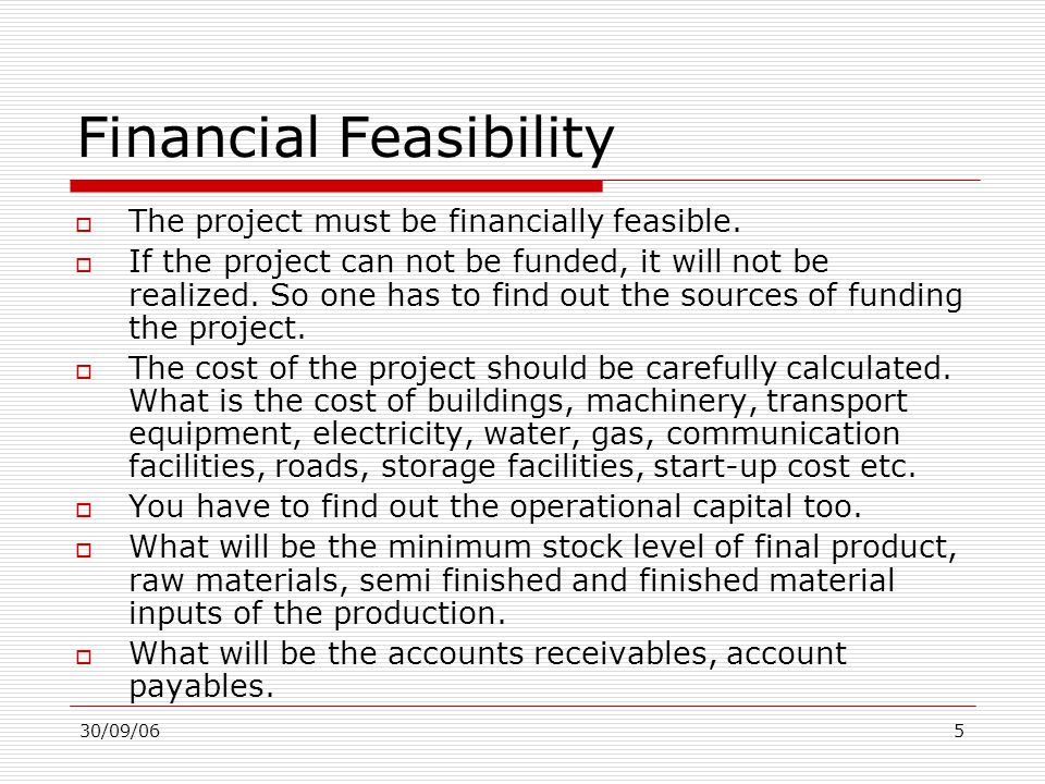 30/09/065 Financial Feasibility  The project must be financially feasible.  If the project can not be funded, it will not be realized. So one has to