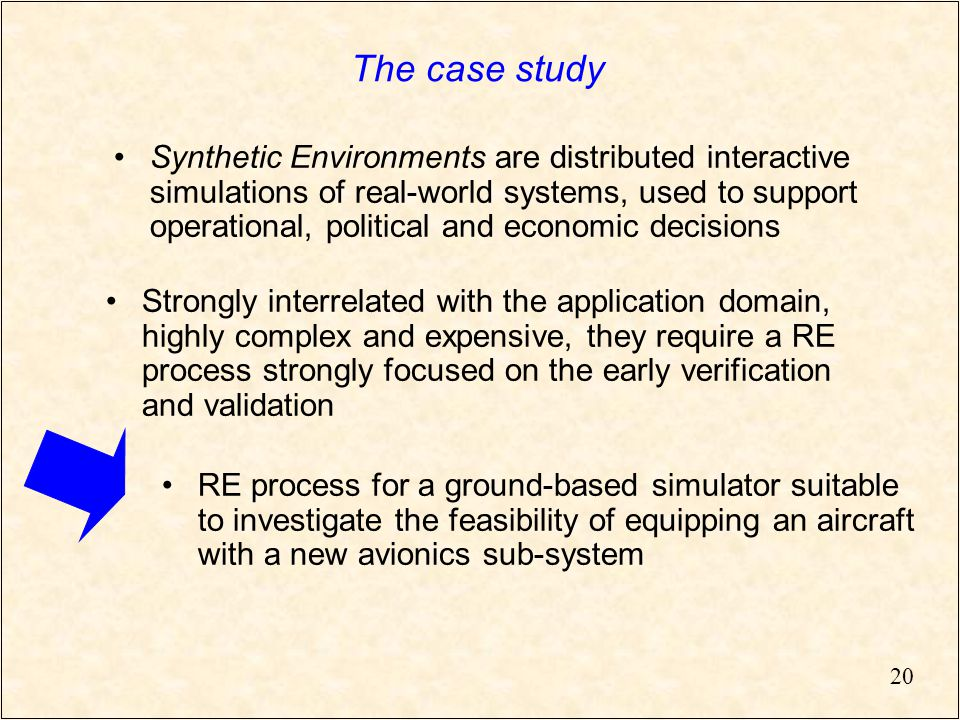 20 The case study Strongly interrelated with the application domain, highly complex and expensive, they require a RE process strongly focused on the early verification and validation Synthetic Environments are distributed interactive simulations of real-world systems, used to support operational, political and economic decisions RE process for a ground-based simulator suitable to investigate the feasibility of equipping an aircraft with a new avionics sub-system