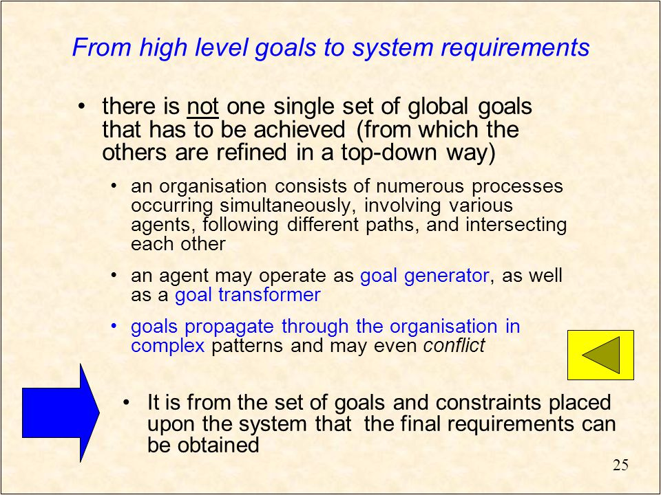 25 From high level goals to system requirements there is not one single set of global goals that has to be achieved (from which the others are refined in a top-down way) an organisation consists of numerous processes occurring simultaneously, involving various agents, following different paths, and intersecting each other an agent may operate as goal generator, as well as a goal transformer goals propagate through the organisation in complex patterns and may even conflict It is from the set of goals and constraints placed upon the system that the final requirements can be obtained
