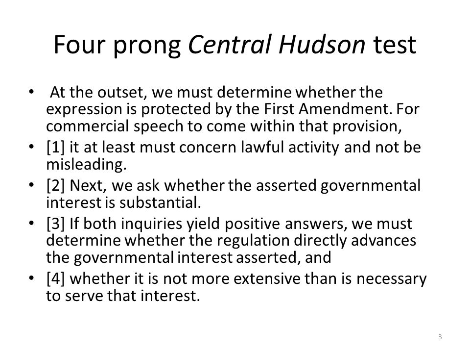 Four prong Central Hudson test At the outset, we must determine whether the expression is protected by the First Amendment. For commercial speech to c