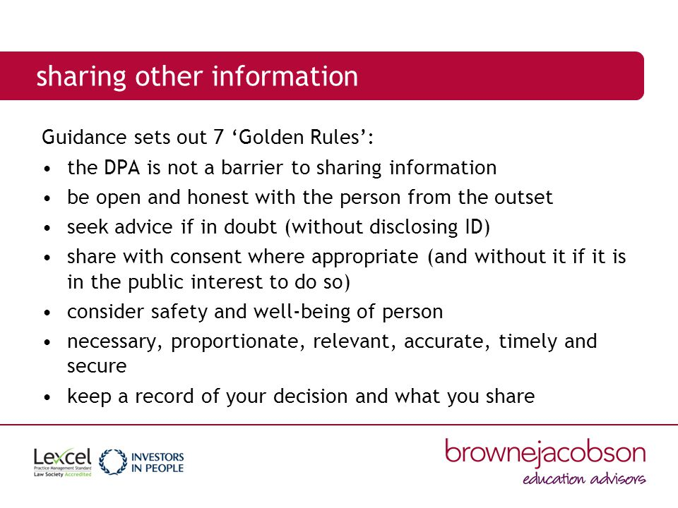 sharing other information Guidance sets out 7 'Golden Rules': the DPA is not a barrier to sharing information be open and honest with the person from the outset seek advice if in doubt (without disclosing ID) share with consent where appropriate (and without it if it is in the public interest to do so) consider safety and well-being of person necessary, proportionate, relevant, accurate, timely and secure keep a record of your decision and what you share