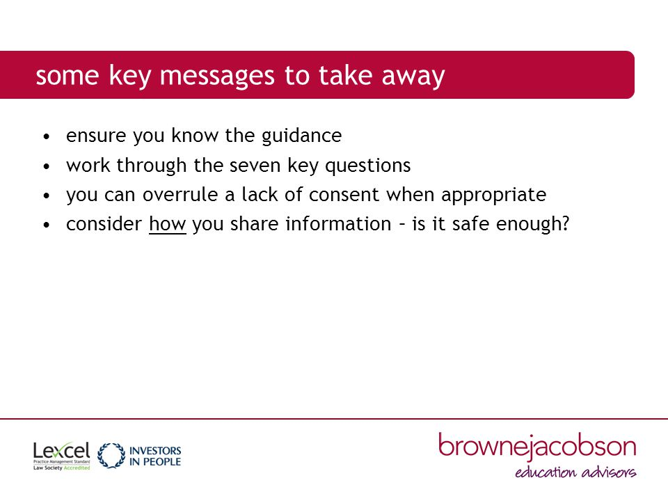 some key messages to take away ensure you know the guidance work through the seven key questions you can overrule a lack of consent when appropriate consider how you share information – is it safe enough