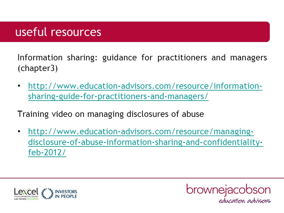 useful resources Information sharing: guidance for practitioners and managers (chapter3) http://www.education-advisors.com/resource/information- sharing-guide-for-practitioners-and-managers/ http://www.education-advisors.com/resource/information- sharing-guide-for-practitioners-and-managers/ Training video on managing disclosures of abuse http://www.education-advisors.com/resource/managing- disclosure-of-abuse-information-sharing-and-confidentiality- feb-2012/ http://www.education-advisors.com/resource/managing- disclosure-of-abuse-information-sharing-and-confidentiality- feb-2012/