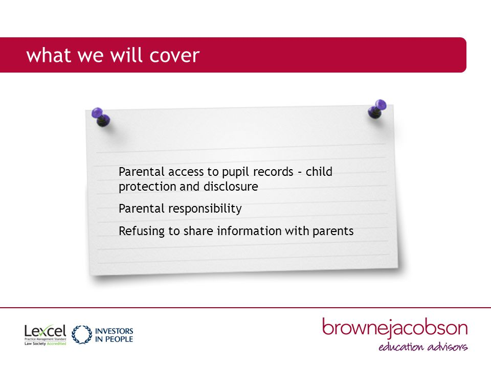what we will cover Parental access to pupil records – child protection and disclosure Parental responsibility Refusing to share information with parents