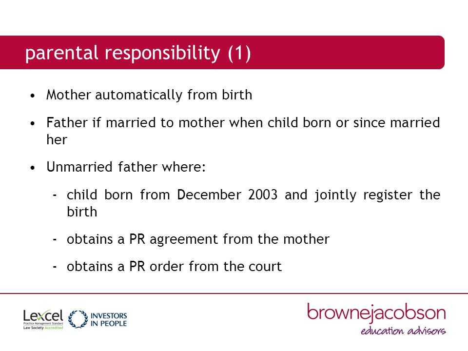 parental responsibility (2) PR can also be acquired by others via: residence order appointment as guardian adoption emergency protection order naming in a care order (local authority)