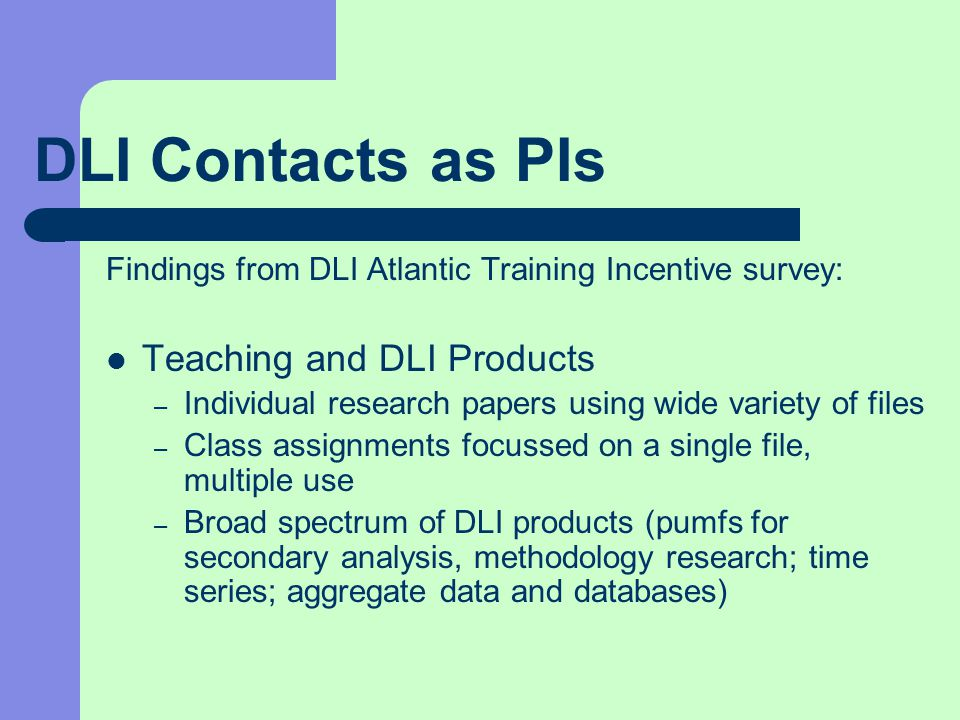 DLI Contacts as PIs Findings from DLI Atlantic Training Incentive survey: Teaching and DLI Products – Individual research papers using wide variety of files – Class assignments focussed on a single file, multiple use – Broad spectrum of DLI products (pumfs for secondary analysis, methodology research; time series; aggregate data and databases)