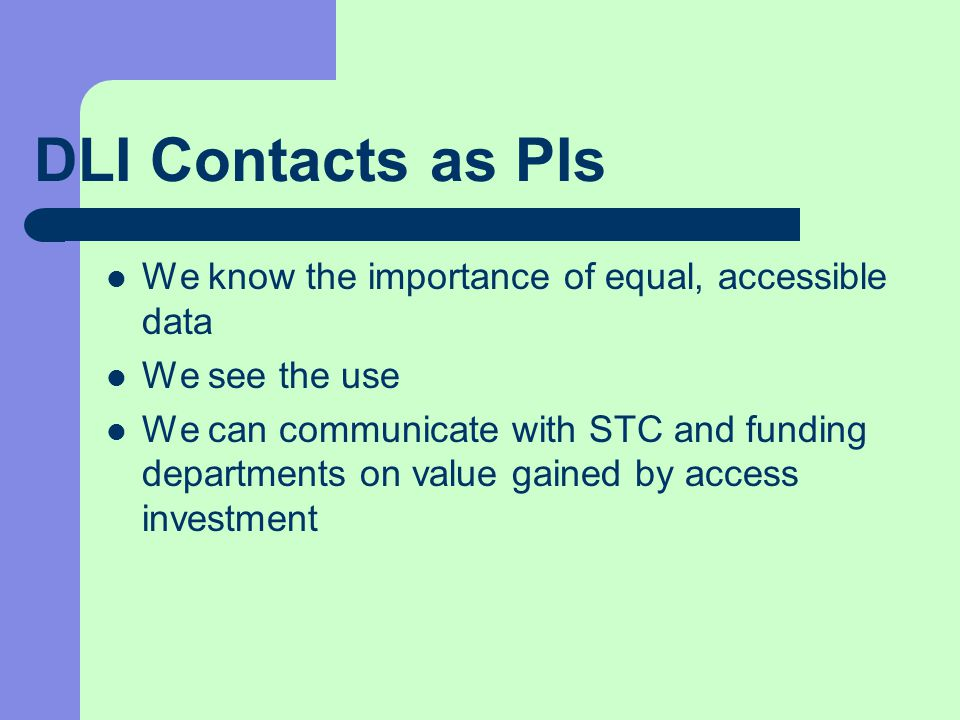 DLI Contacts as PIs We know the importance of equal, accessible data We see the use We can communicate with STC and funding departments on value gained by access investment
