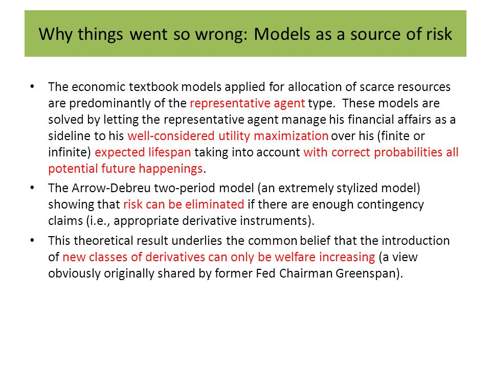Why things went so wrong: Models as a source of risk The economic textbook models applied for allocation of scarce resources are predominantly of the representative agent type.