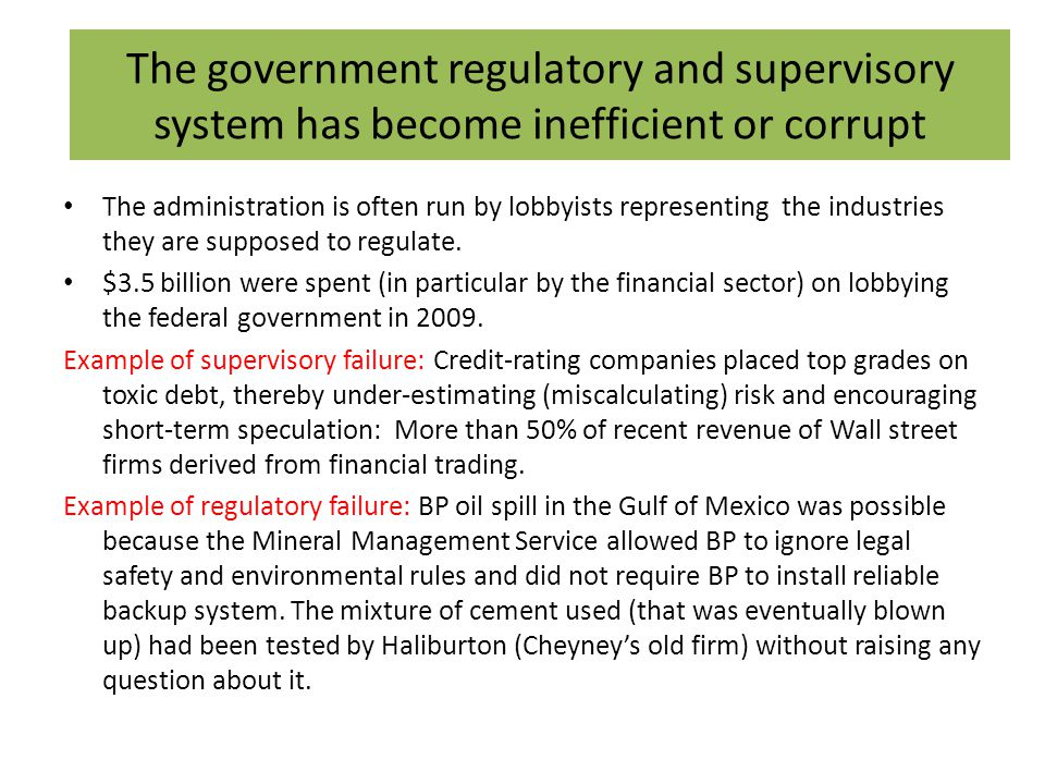 The government regulatory and supervisory system has become inefficient or corrupt The administration is often run by lobbyists representing the industries they are supposed to regulate.