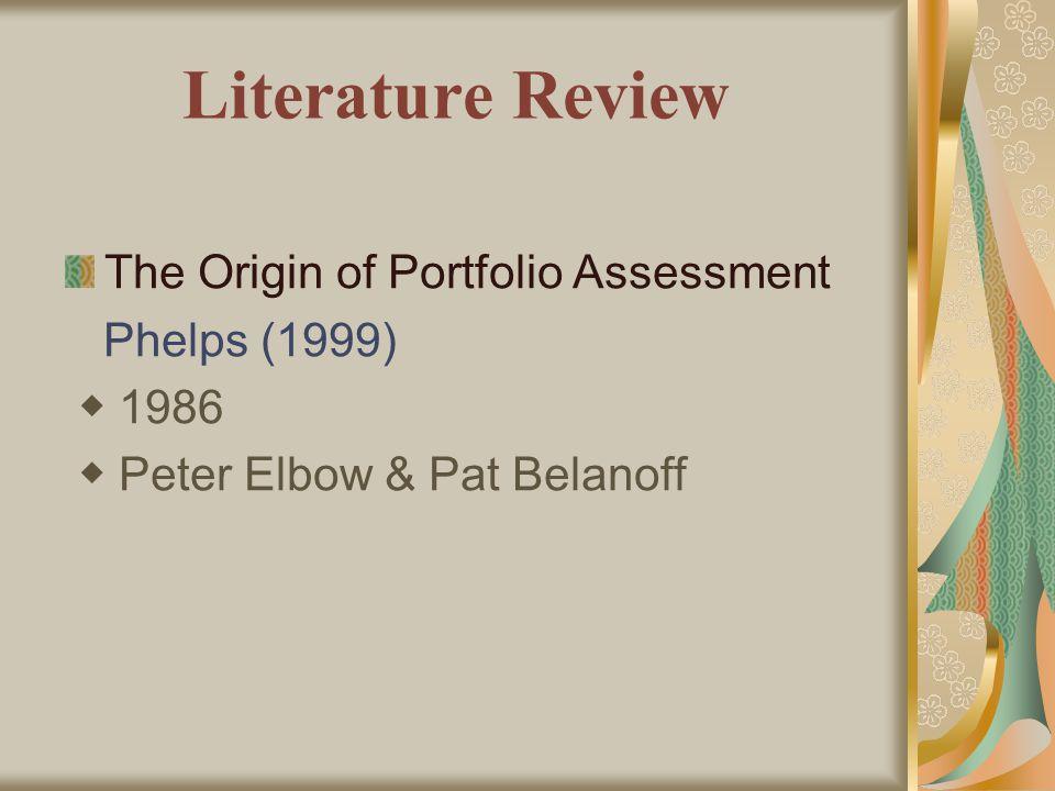Literature Review The Origin of Portfolio Assessment Phelps (1999) ◆ 1986 ◆ Peter Elbow & Pat Belanoff