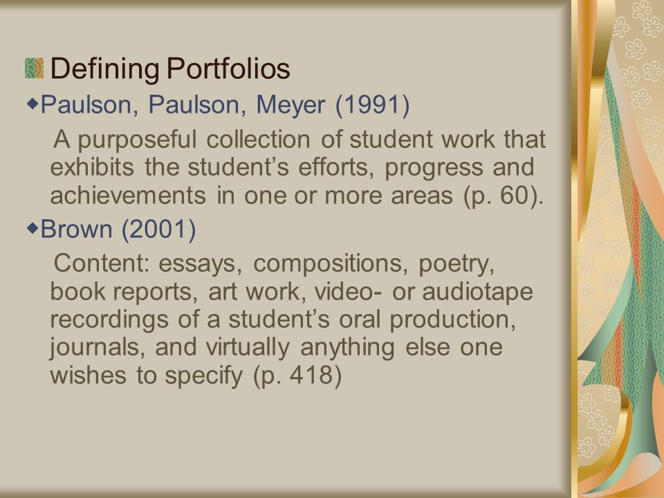 Defining Portfolios ◆ Paulson, Paulson, Meyer (1991) A purposeful collection of student work that exhibits the student's efforts, progress and achievements in one or more areas (p.