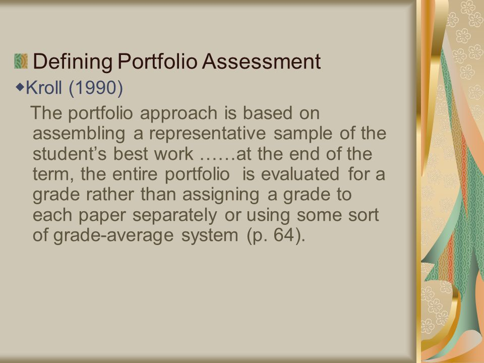 Defining Portfolio Assessment ◆ Kroll (1990) The portfolio approach is based on assembling a representative sample of the student's best work ……at the end of the term, the entire portfolio is evaluated for a grade rather than assigning a grade to each paper separately or using some sort of grade-average system (p.