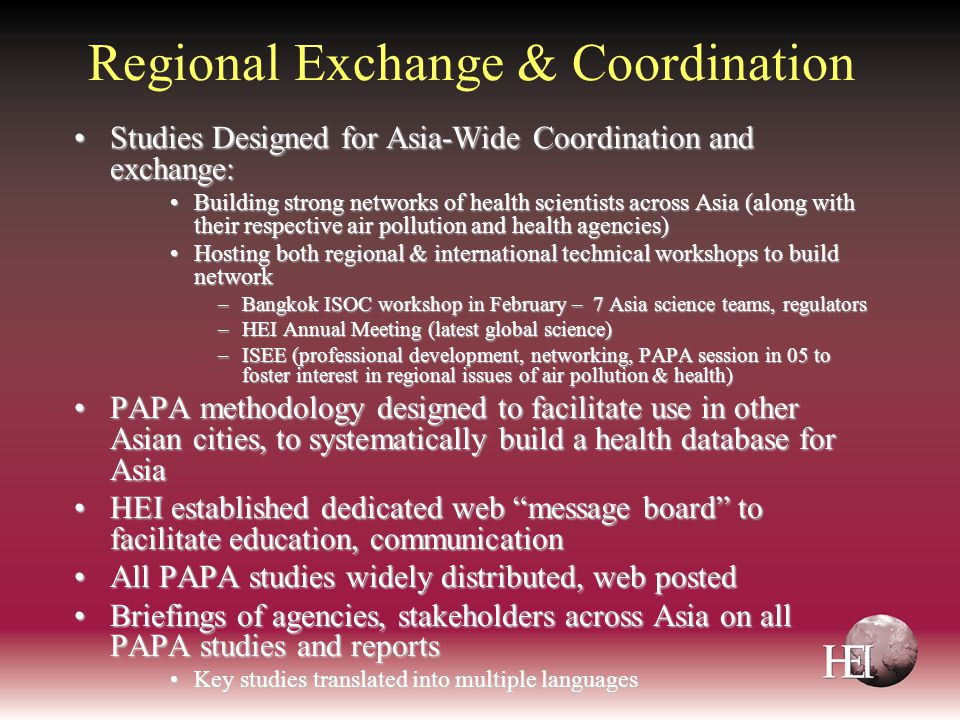 Regional Exchange & Coordination Studies Designed for Asia-Wide Coordination and exchange:Studies Designed for Asia-Wide Coordination and exchange: Building strong networks of health scientists across Asia (along with their respective air pollution and health agencies)Building strong networks of health scientists across Asia (along with their respective air pollution and health agencies) Hosting both regional & international technical workshops to build networkHosting both regional & international technical workshops to build network –Bangkok ISOC workshop in February – 7 Asia science teams, regulators –HEI Annual Meeting (latest global science) –ISEE (professional development, networking, PAPA session in 05 to foster interest in regional issues of air pollution & health) PAPA methodology designed to facilitate use in other Asian cities, to systematically build a health database for AsiaPAPA methodology designed to facilitate use in other Asian cities, to systematically build a health database for Asia HEI established dedicated web message board to facilitate education, communicationHEI established dedicated web message board to facilitate education, communication All PAPA studies widely distributed, web postedAll PAPA studies widely distributed, web posted Briefings of agencies, stakeholders across Asia on all PAPA studies and reportsBriefings of agencies, stakeholders across Asia on all PAPA studies and reports Key studies translated into multiple languagesKey studies translated into multiple languages