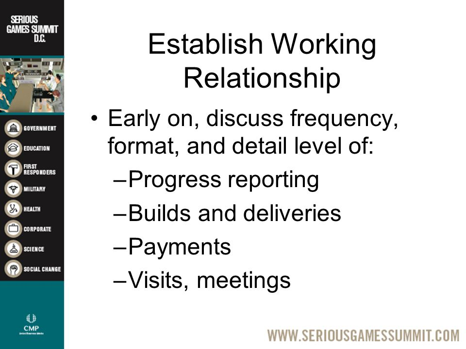 Establish Working Relationship Early on, discuss frequency, format, and detail level of: –Progress reporting –Builds and deliveries –Payments –Visits, meetings