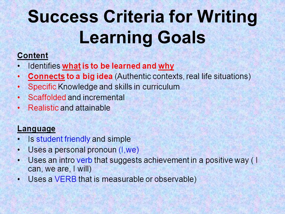 Success Criteria for Writing Learning Goals Content Identifies what is to be learned and why Connects to a big idea (Authentic contexts, real life situations) Specific Knowledge and skills in curriculum Scaffolded and incremental Realistic and attainable Language Is student friendly and simple Uses a personal pronoun (I,we) Uses an intro verb that suggests achievement in a positive way ( I can, we are, I will) Uses a VERB that is measurable or observable)