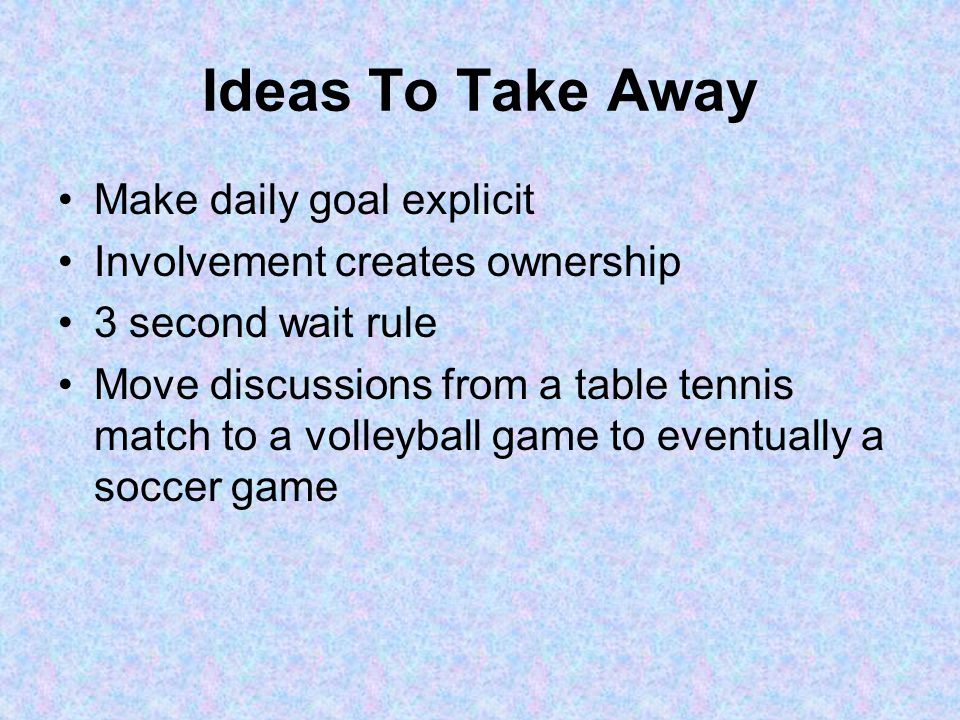 Ideas To Take Away Make daily goal explicit Involvement creates ownership 3 second wait rule Move discussions from a table tennis match to a volleyball game to eventually a soccer game