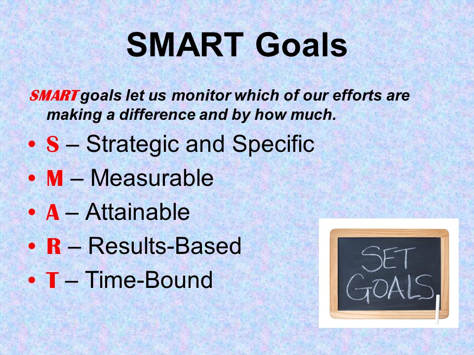 SMART Goals SMART goals let us monitor which of our efforts are making a difference and by how much.