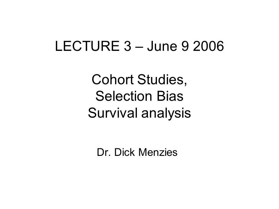 LECTURE 3 – June 9 2006 Cohort Studies, Selection Bias Survival analysis Dr. Dick Menzies