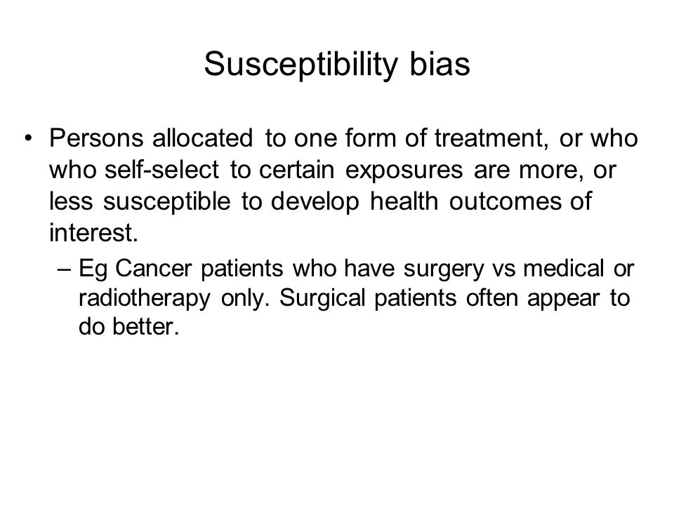 Susceptibility bias Persons allocated to one form of treatment, or who who self-select to certain exposures are more, or less susceptible to develop h