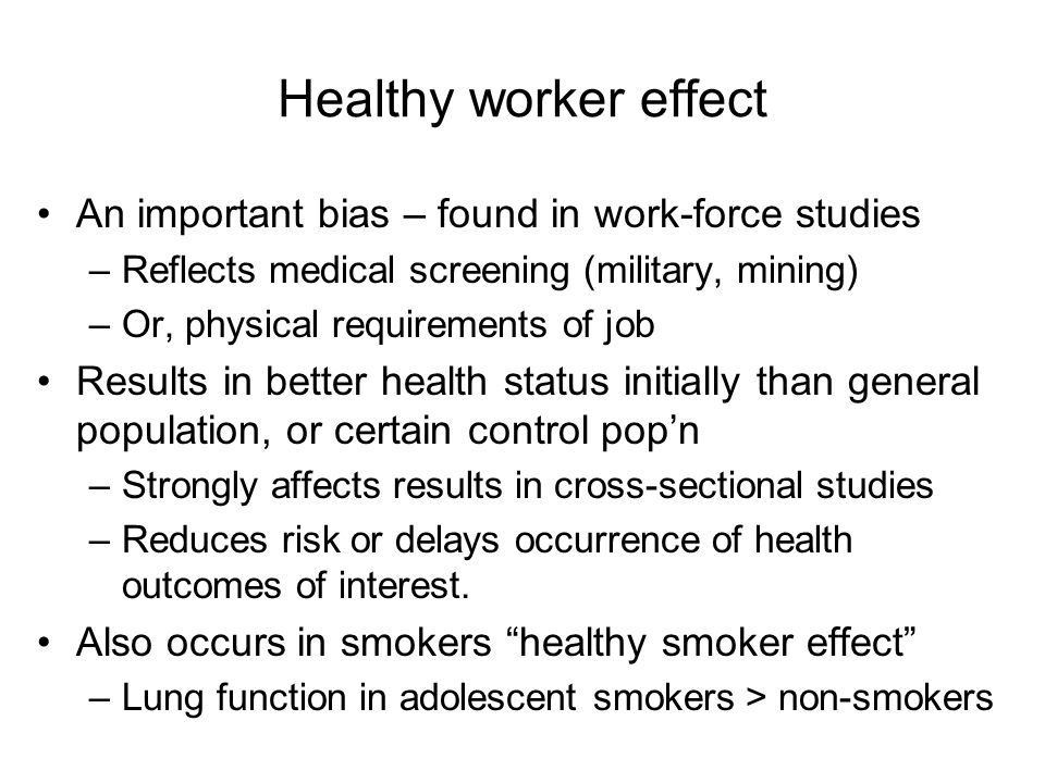Healthy worker effect An important bias – found in work-force studies –Reflects medical screening (military, mining) –Or, physical requirements of job