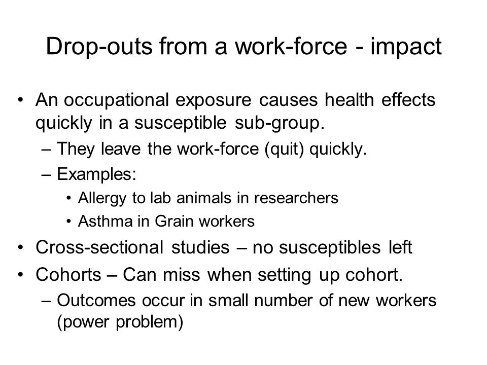 Drop-outs from a work-force - impact An occupational exposure causes health effects quickly in a susceptible sub-group. –They leave the work-force (qu