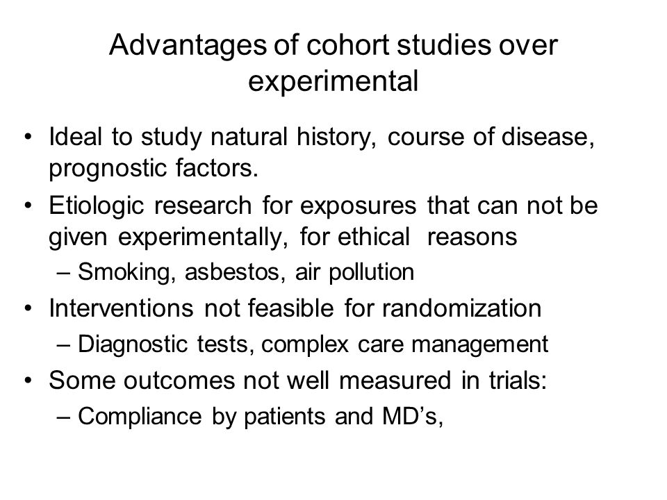 Advantages of cohort studies over experimental Ideal to study natural history, course of disease, prognostic factors. Etiologic research for exposures