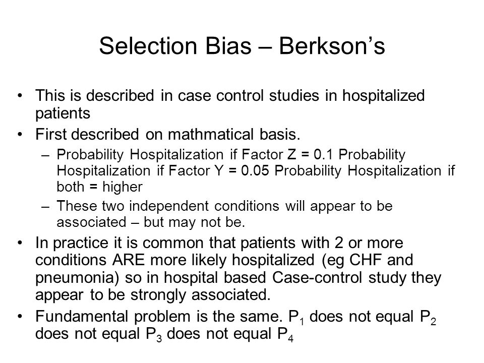 Selection Bias – Berkson's This is described in case control studies in hospitalized patients First described on mathmatical basis. –Probability Hospi