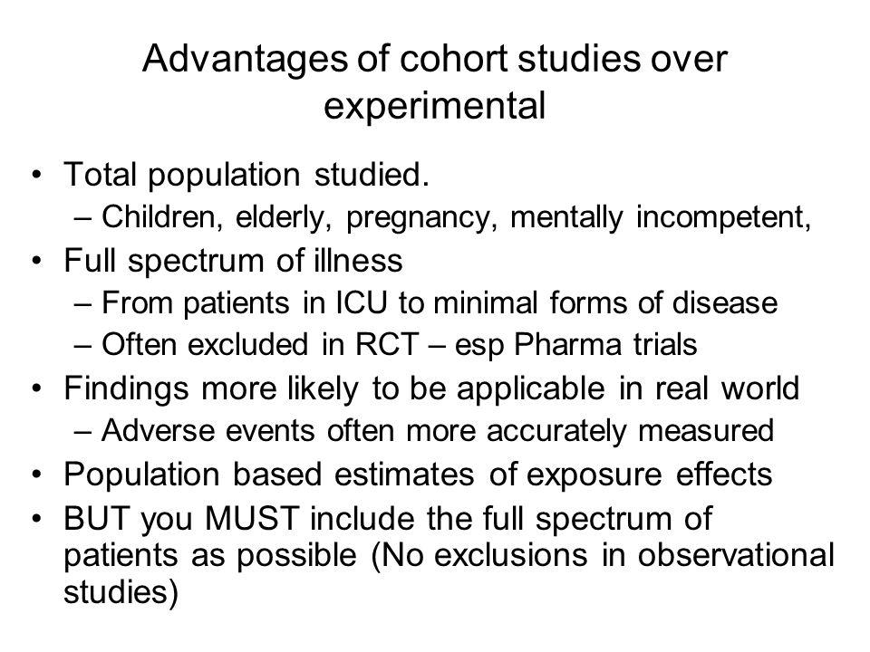 Advantages of cohort studies over experimental Total population studied. –Children, elderly, pregnancy, mentally incompetent, Full spectrum of illness