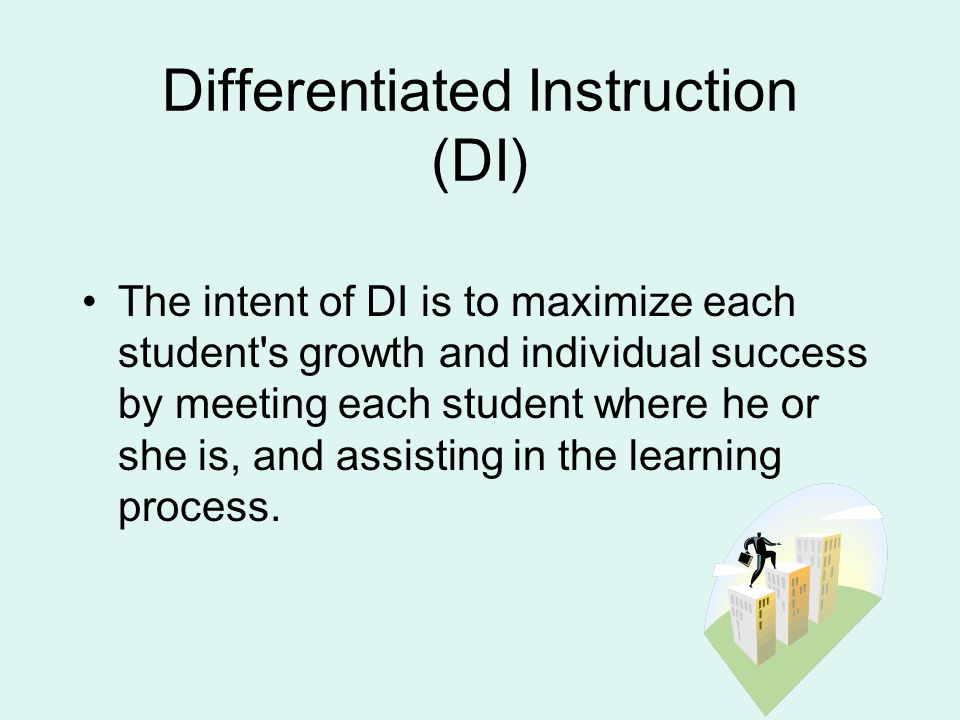 Differentiated Instruction (DI) The intent of DI is to maximize each student s growth and individual success by meeting each student where he or she is, and assisting in the learning process.