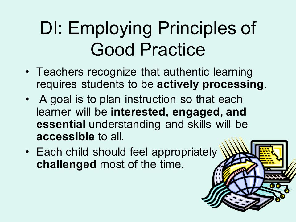 DI: Employing Principles of Good Practice Teachers recognize that authentic learning requires students to be actively processing.