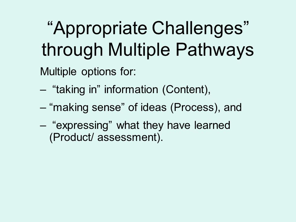 Appropriate Challenges through Multiple Pathways Multiple options for: – taking in information (Content), – making sense of ideas (Process), and – expressing what they have learned (Product/ assessment).