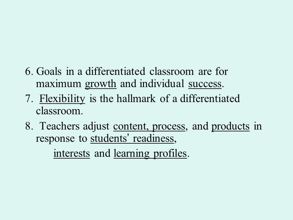 6. Goals in a differentiated classroom are for maximum growth and individual success.