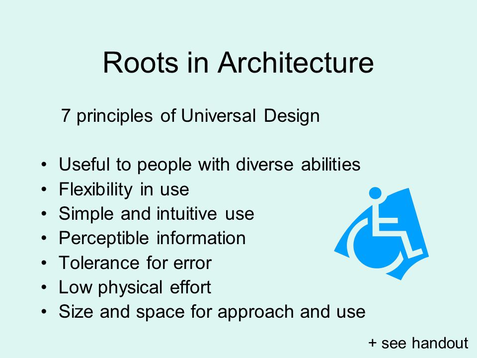 Roots in Architecture 7 principles of Universal Design Useful to people with diverse abilities Flexibility in use Simple and intuitive use Perceptible information Tolerance for error Low physical effort Size and space for approach and use + see handout