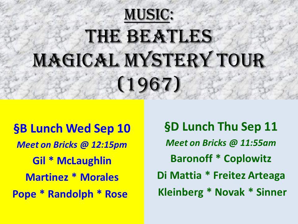 MUSIC: The Beatles MAGICAL MYSTERY TOUR (1967) §B Lunch Wed Sep 10 Meet on Bricks @ 12:15pm Gil * McLaughlin Martinez * Morales Pope * Randolph * Rose §D Lunch Thu Sep 11 Meet on Bricks @ 11:55am Baronoff * Coplowitz Di Mattia * Freitez Arteaga Kleinberg * Novak * Sinner