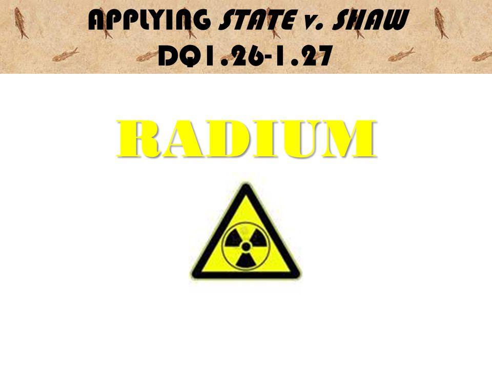 APPLYING STATE v. SHAW DQ1.26-1.27RADIUM