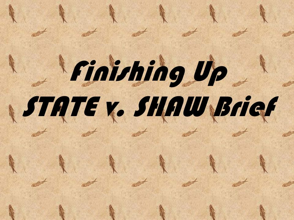 Finishing Up STATE v. SHAW Brief