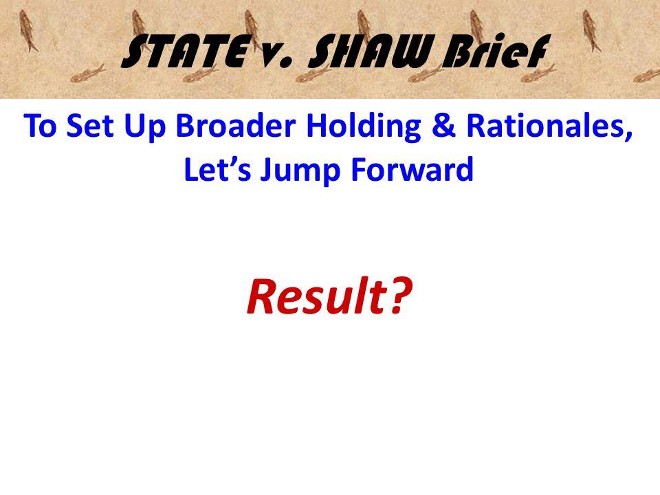 STATE v. SHAW Brief To Set Up Broader Holding & Rationales, Let's Jump Forward Result