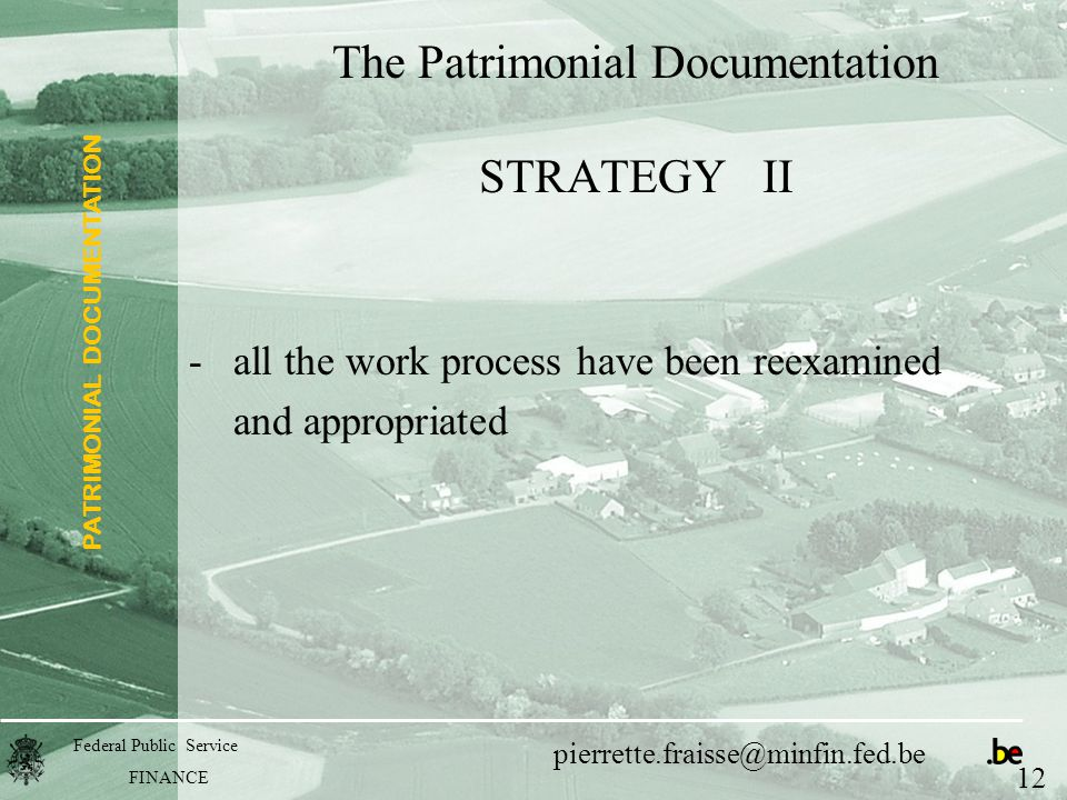 PATRIMONIAL DOCUMENTATION Federal Public Service FINANCE pierrette.fraisse@minfin.fed.be The Patrimonial Documentation STRATEGY II -all the work process have been reexamined and appropriated 12