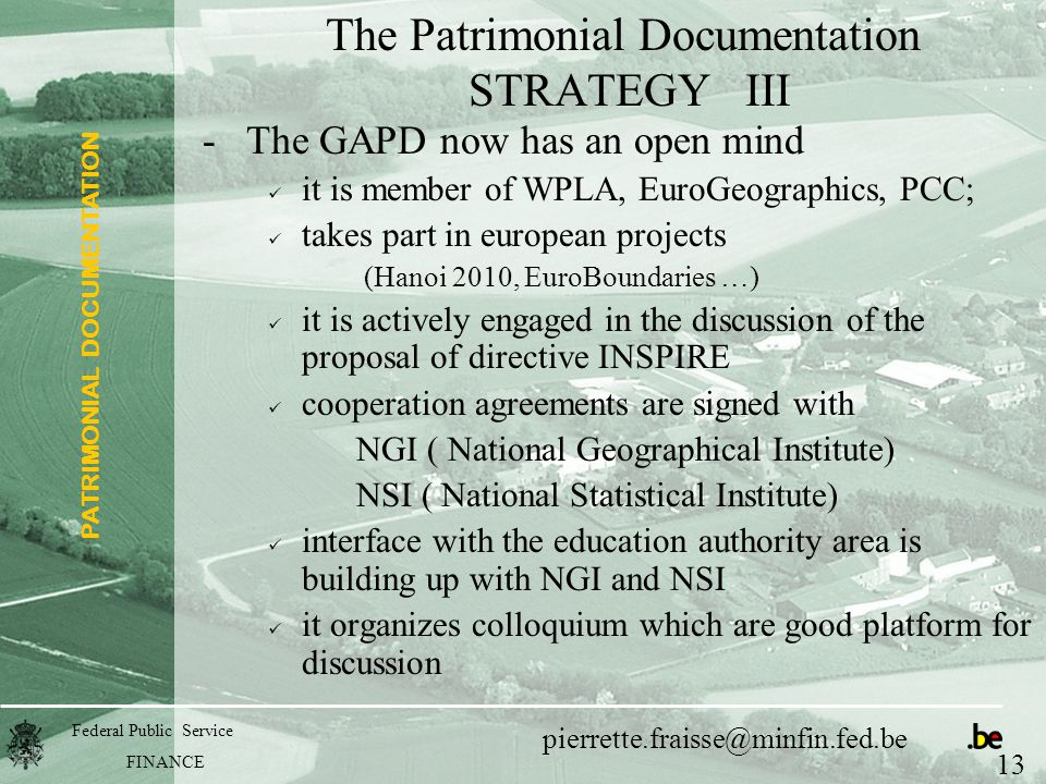 PATRIMONIAL DOCUMENTATION Federal Public Service FINANCE pierrette.fraisse@minfin.fed.be The Patrimonial Documentation STRATEGY III -The GAPD now has an open mind it is member of WPLA, EuroGeographics, PCC; takes part in european projects (Hanoi 2010, EuroBoundaries …) it is actively engaged in the discussion of the proposal of directive INSPIRE cooperation agreements are signed with NGI ( National Geographical Institute) NSI ( National Statistical Institute) interface with the education authority area is building up with NGI and NSI it organizes colloquium which are good platform for discussion 13