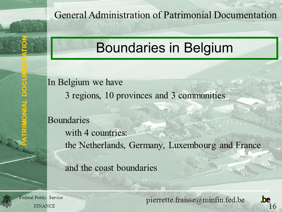 PATRIMONIAL DOCUMENTATION Federal Public Service FINANCE pierrette.fraisse@minfin.fed.be In Belgium we have 3 regions, 10 provinces and 3 communities Boundaries with 4 countries: the Netherlands, Germany, Luxembourg and France and the coast boundaries General Administration of Patrimonial Documentation Boundaries in Belgium 16