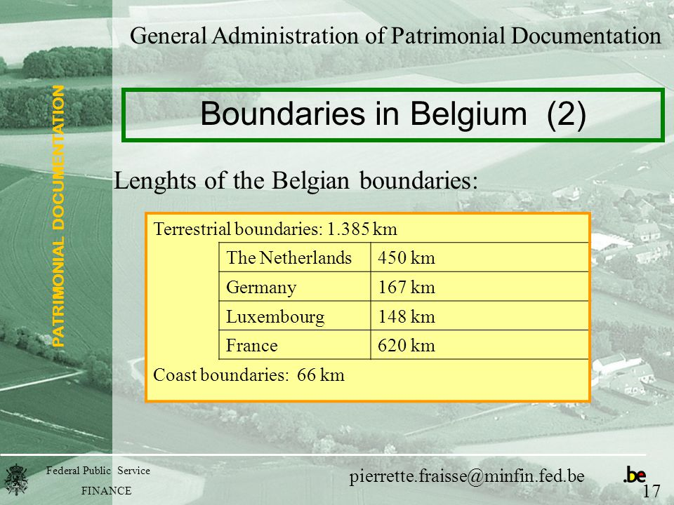 PATRIMONIAL DOCUMENTATION Federal Public Service FINANCE pierrette.fraisse@minfin.fed.be Lenghts of the Belgian boundaries: General Administration of Patrimonial Documentation Boundaries in Belgium (2) 17 Terrestrial boundaries: 1.385 km The Netherlands450 km Germany167 km Luxembourg148 km France620 km Coast boundaries: 66 km