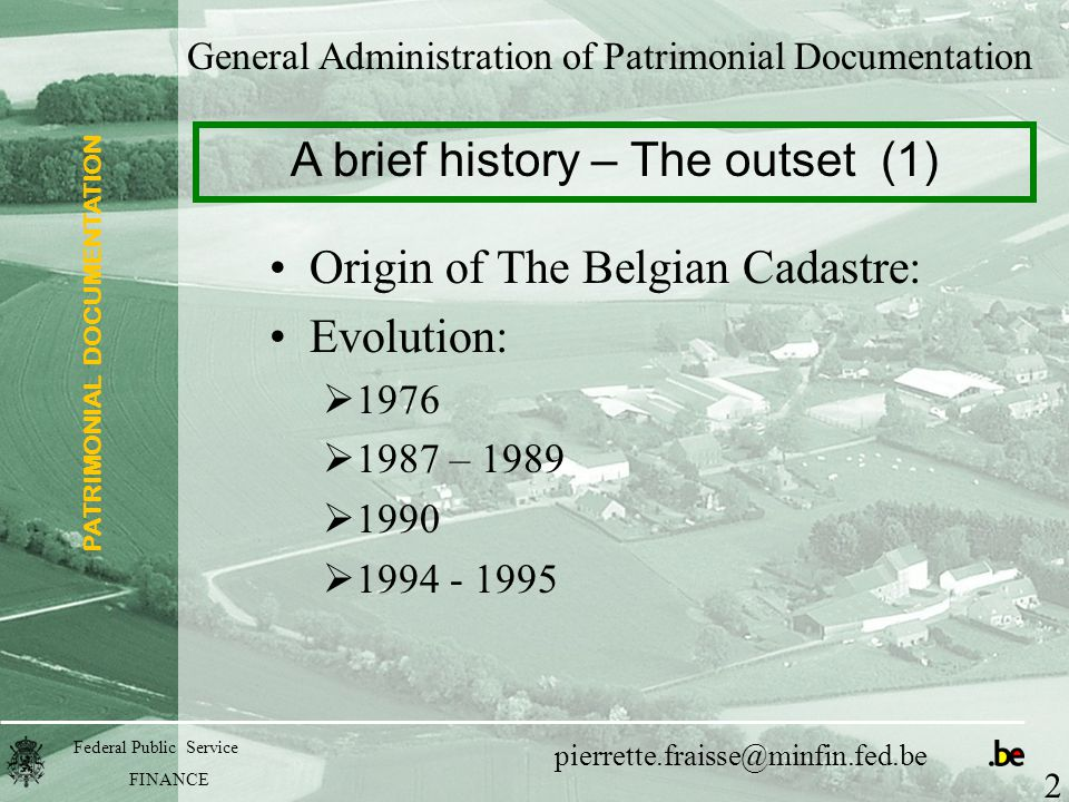 PATRIMONIAL DOCUMENTATION Federal Public Service FINANCE pierrette.fraisse@minfin.fed.be General Administration of Patrimonial Documentation Origin of The Belgian Cadastre: Evolution:  1976  1987 – 1989  1990  1994 - 1995 A brief history – The outset (1) 2